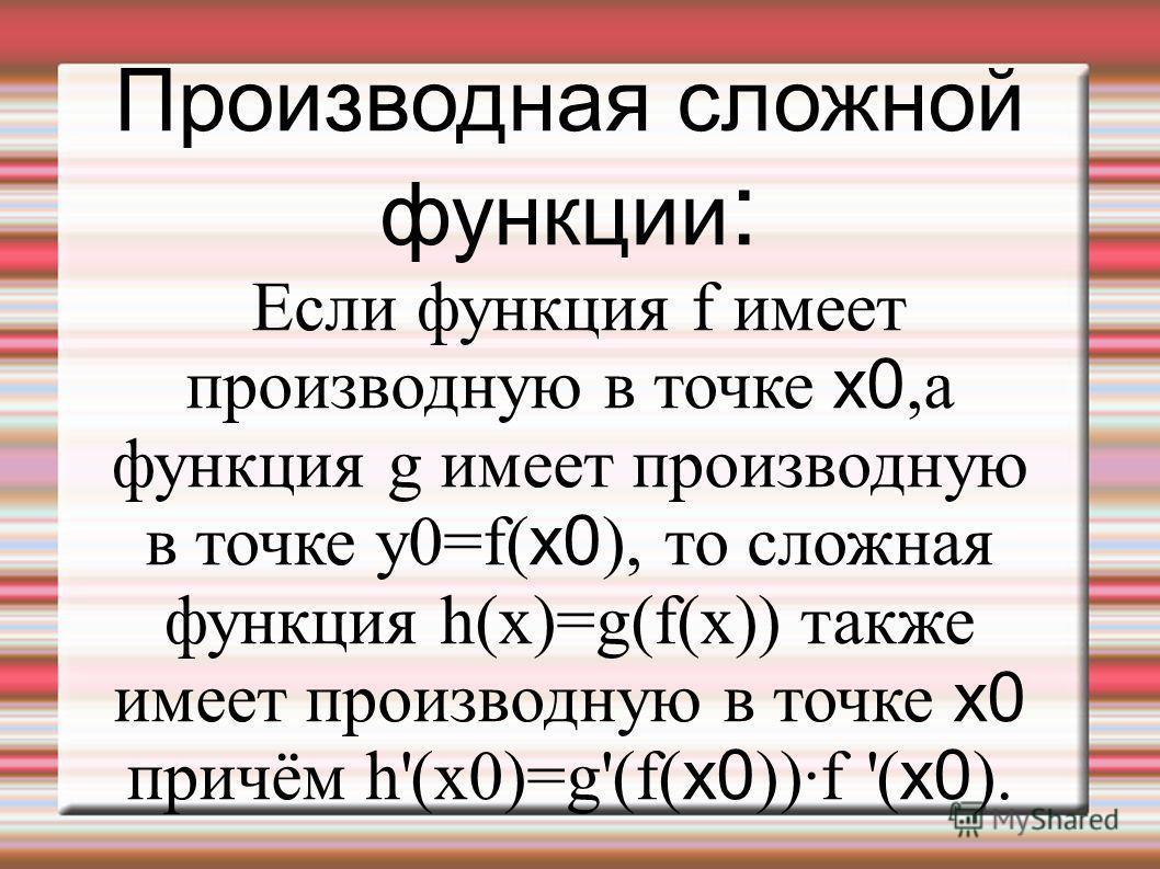 Производная сложной функции : Если функция f имеет производную в точке x0,а функция g имеет производную в точке y0=f( x0 ), то сложная функция h(x)=g(f(x)) также имеет производную в точке x0 причём h'(x0)=g'(f( x0 ))·f '( x0 ).