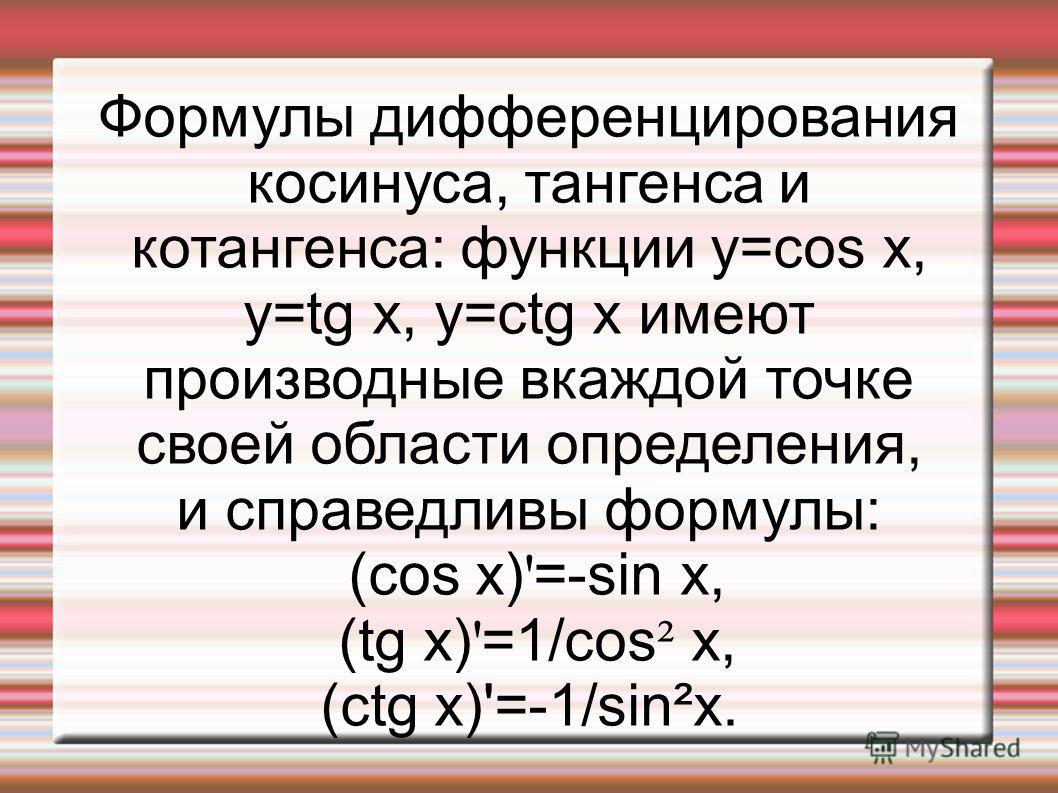 Формулы дифференцирования косинуса, тангенса и котангенса: функции y=cos x, y=tg x, y=ctg x имеют производные вкаждой точке своей области определения, и справедливы формулы: (cos x) ' =-sin x, (tg x) ' =1/cos ² x, (ctg x)'=-1/sin²x.