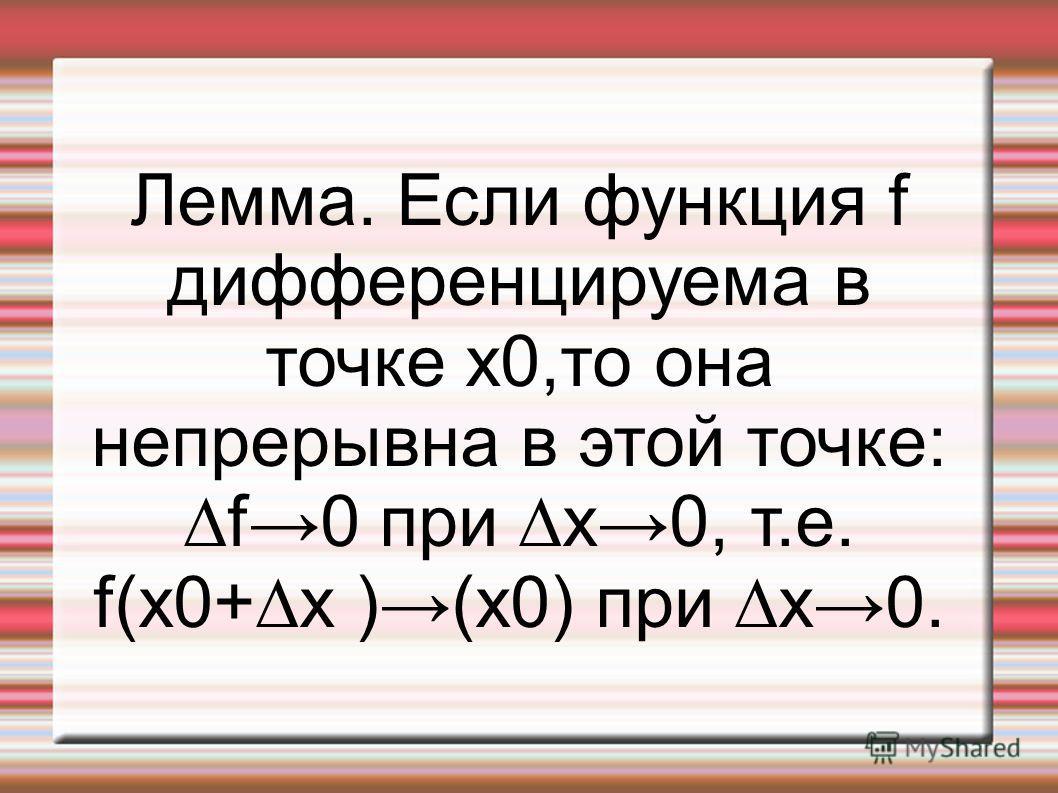 Лемма. Если функция f дифференцируема в точке x0,то она непрерывна в этой точке:f0 при x0, т.е. f(x0+x )(x0) при x0.