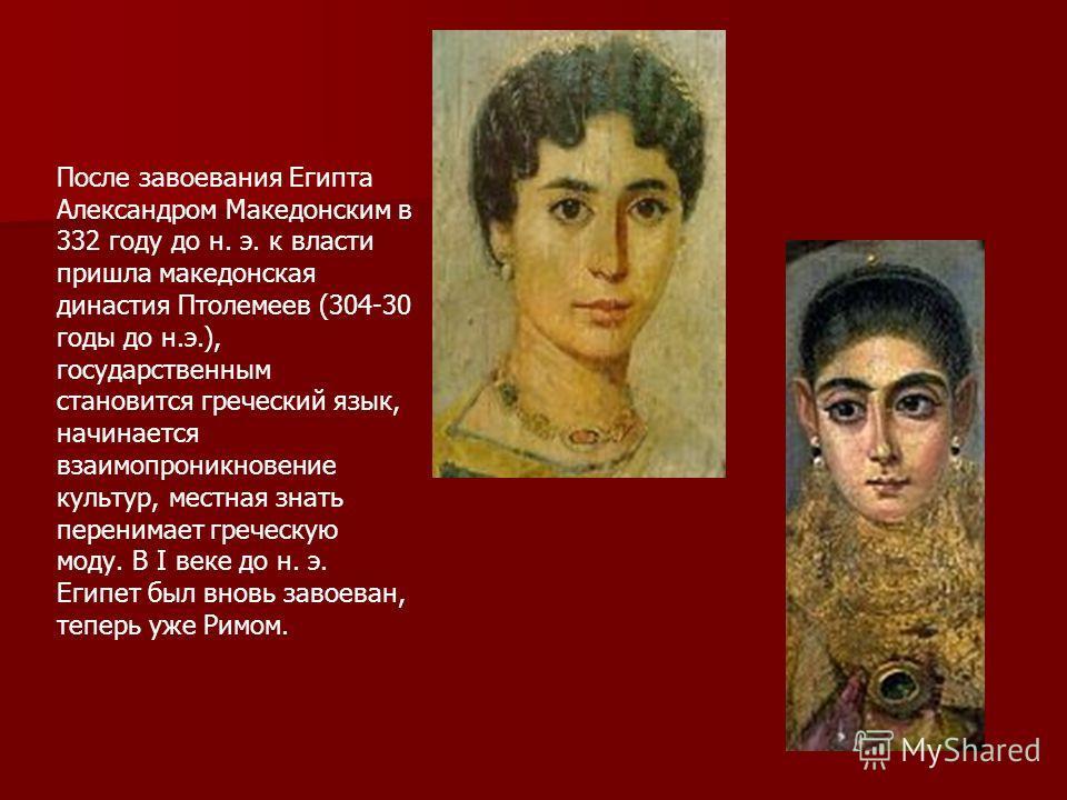 После завоевания Египта Александром Македонским в 332 году до н. э. к власти пришла македонская династия Птолемеев (304-30 годы до н.э.), государственным становится греческий язык, начинается взаимопроникновение культур, местная знать перенимает греч