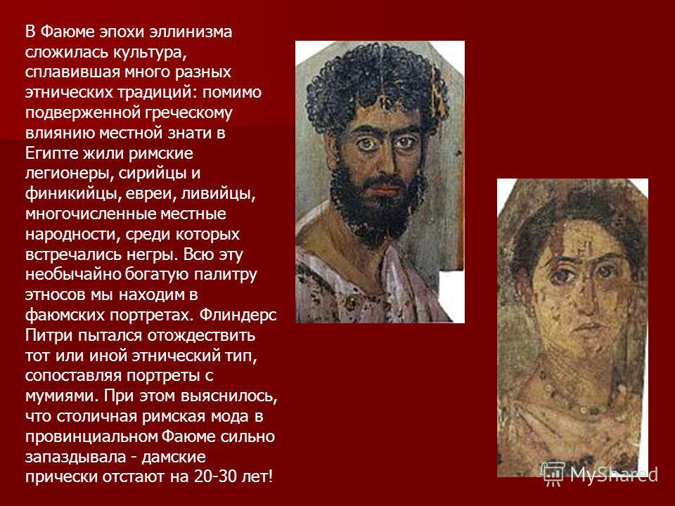 В Фаюме эпохи эллинизма сложилась культура, сплавившая много разных этнических традиций: помимо подверженной греческому влиянию местной знати в Египте жили римские легионеры, сирийцы и финикийцы, евреи, ливийцы, многочисленные местные народности, сре