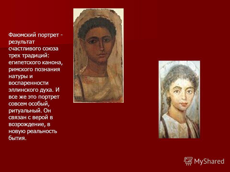 Фаюмский портрет - результат счастливого союза трех традиций: египетского канона, римского познания натуры и воспаренности эллинского духа. И все же это портрет совсем особый, ритуальный. Он связан с верой в возрождение, в новую реальность бытия.