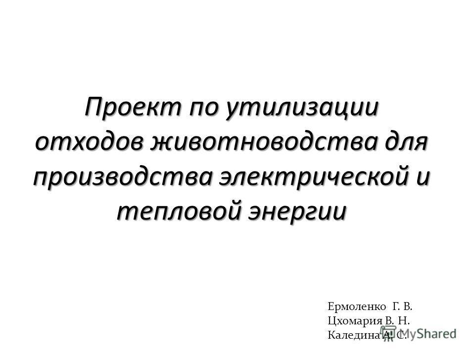 Проект по утилизации отходов животноводства для производства электрической и тепловой энергии Ермоленко Г. В. Цхомария В. Н. Каледина А. С.