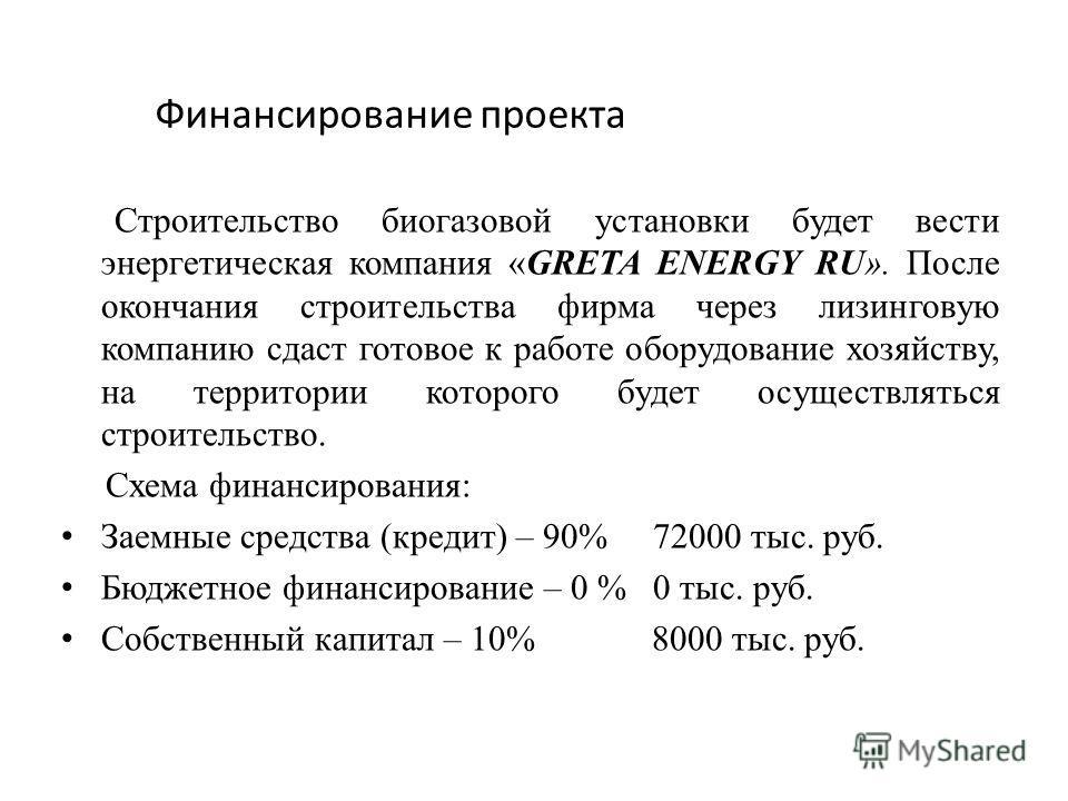 Финансирование проекта Строительство биогазовой установки будет вести энергетическая компания «GRETA ENERGY RU». После окончания строительства фирма через лизинговую компанию сдаст готовое к работе оборудование хозяйству, на территории которого будет