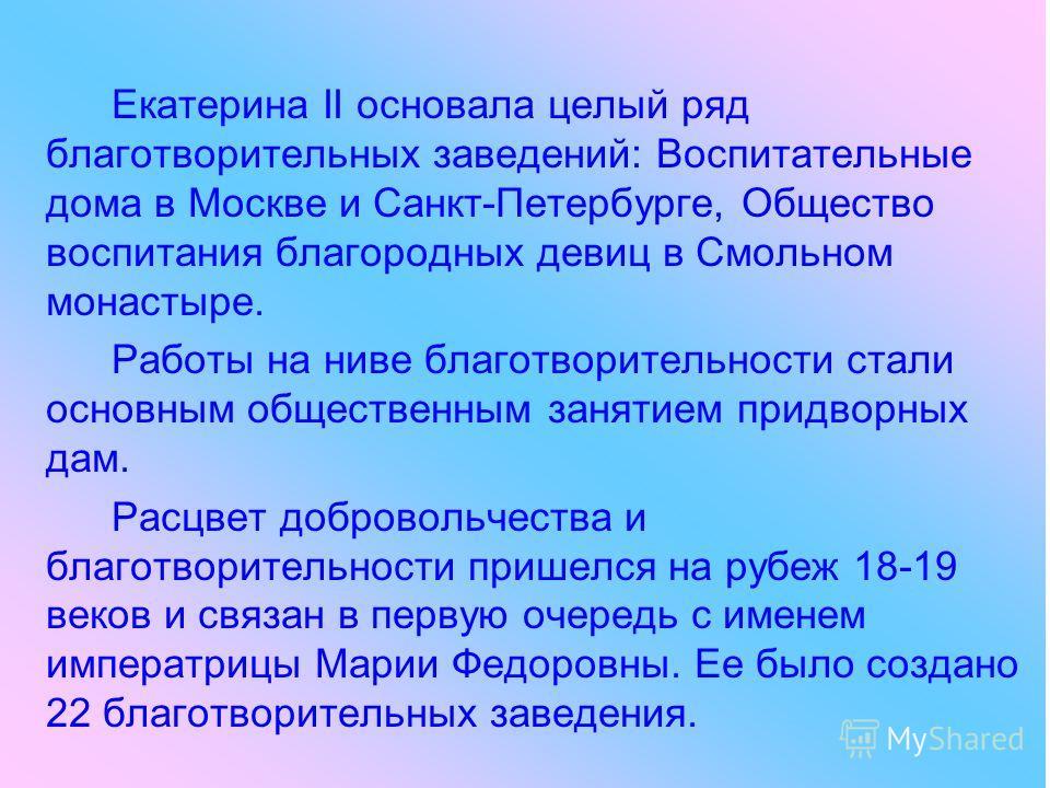Екатерина II основала целый ряд благотворительных заведений: Воспитательные дома в Москве и Санкт-Петербурге, Общество воспитания благородных девиц в Смольном монастыре. Работы на ниве благотворительности стали основным общественным занятием придворн