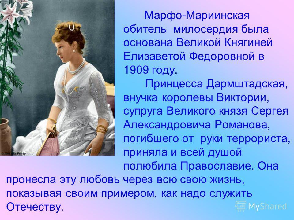 Марфо-Мариинская обитель милосердия была основана Великой Княгиней Елизаветой Федоровной в 1909 году. Принцесса Дармштадская, внучка королевы Виктории, супруга Великого князя Сергея Александровича Романова, погибшего от руки террориста, приняла и все