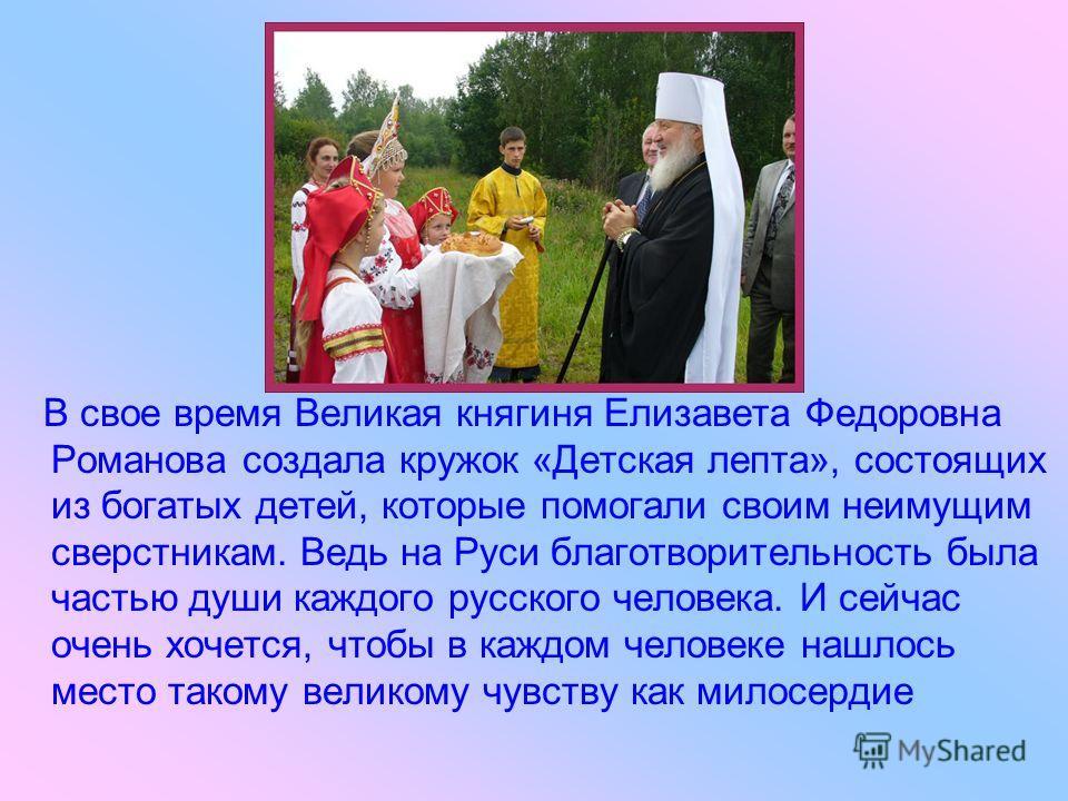 В свое время Великая княгиня Елизавета Федоровна Романова создала кружок «Детская лепта», состоящих из богатых детей, которые помогали своим неимущим сверстникам. Ведь на Руси благотворительность была частью души каждого русского человека. И сейчас о