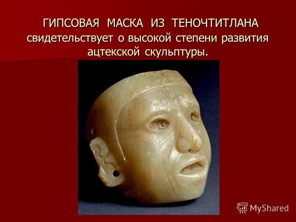 ГИПСОВАЯ МАСКА ИЗ ТЕНОЧТИТЛАНА свидетельствует о высокой степени развития ацтекской скульптуры. ГИПСОВАЯ МАСКА ИЗ ТЕНОЧТИТЛАНА свидетельствует о высокой степени развития ацтекской скульптуры.