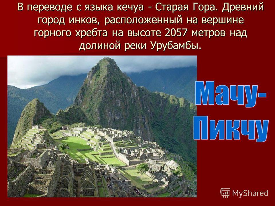 В переводе с языка кечуа - Старая Гора. Древний город инков, расположенный на вершине горного хребта на высоте 2057 метров над долиной реки Урубамбы.
