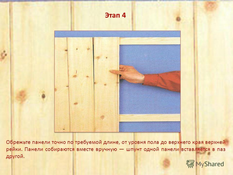 Этап 4 Обрежьте панели точно по требуемой длине, от уровня пола до верхнего края верхней рейки. Панели собираются вместе вручную шпунт одной панели вставляется в паз другой.