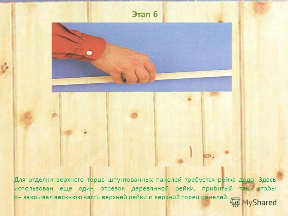 Этап 6 Для отделки верхнего торца шпунтованных панелей требуется рейка дадо. Здесь использован еще один отрезок деревянной рейки, прибитый так, чтобы он закрывал верхнюю часть верхней рейки и верхний торец панелей.
