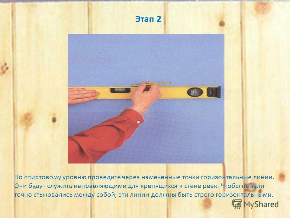 Этап 2 По спиртовому уровню проведите через намеченные точки горизонтальные линии. Они будут служить направляющими для крепящихся к стене реек. Чтобы панели точно стыковались между собой, эти линии должны быть строго горизонтальными.
