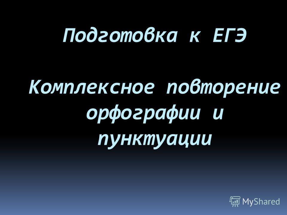 Подготовка к ЕГЭ Комплексное повторение орфографии и пунктуации
