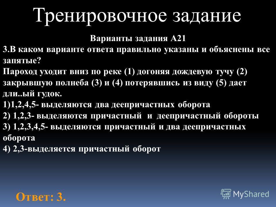 Тренировочное задание Варианты задания А21 3.В каком варианте ответа правильно указаны и объяснены все запятые? Пароход уходит вниз по реке (1) догоняя дождевую тучу (2) закрывшую полнеба (3) и (4) потерявшись из виду (5) дает дли..ый гудок. 1)1,2,4,