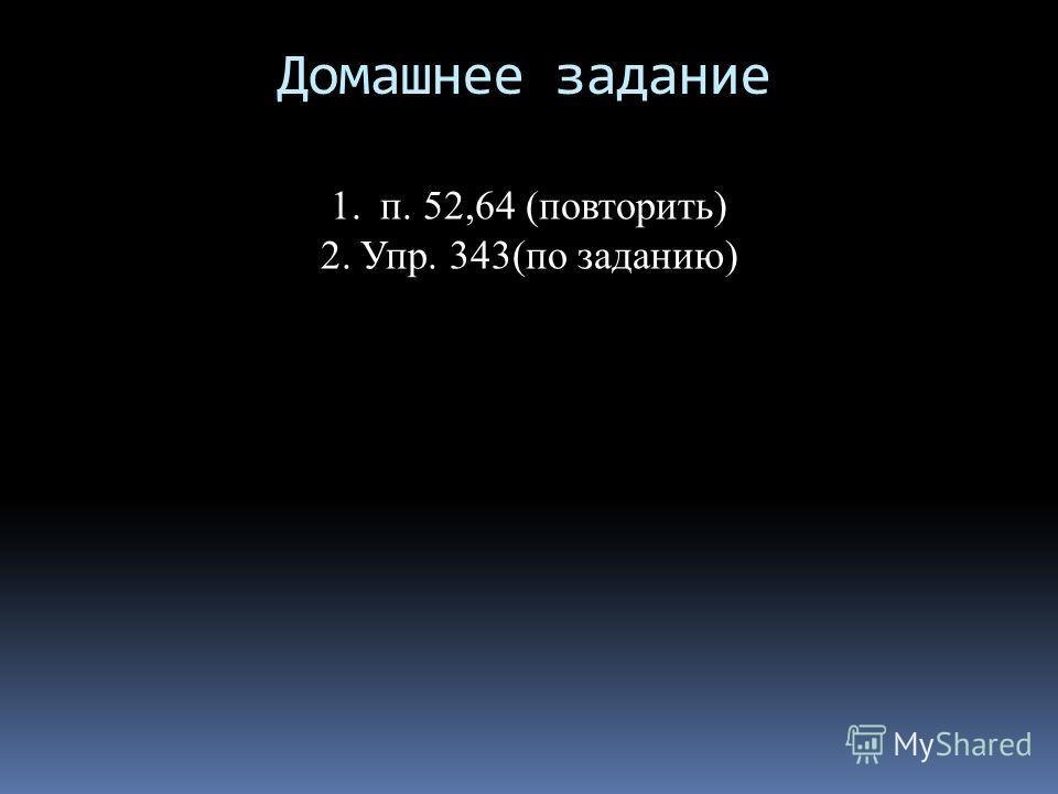 Домашнее задание 1. п. 52,64 (повторить) 2.Упр. 343(по заданию)