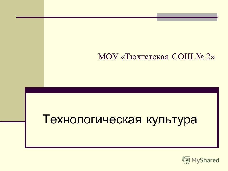 МОУ «Тюхтетская СОШ 2» Технологическая культура