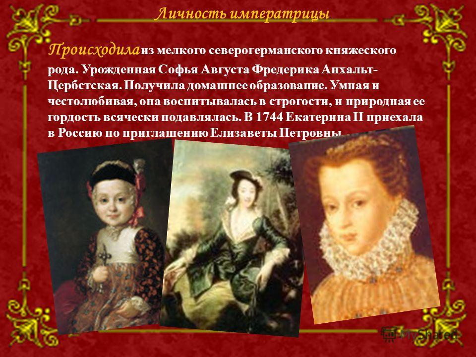 Происходила из мелкого северогерманского княжеского рода. Урожденная Софья Августа Фредерика Анхальт- Цербстская. Получила домашнее образование. Умная и честолюбивая, она воспитывалась в строгости, и природная ее гордость всячески подавлялась. В 1744