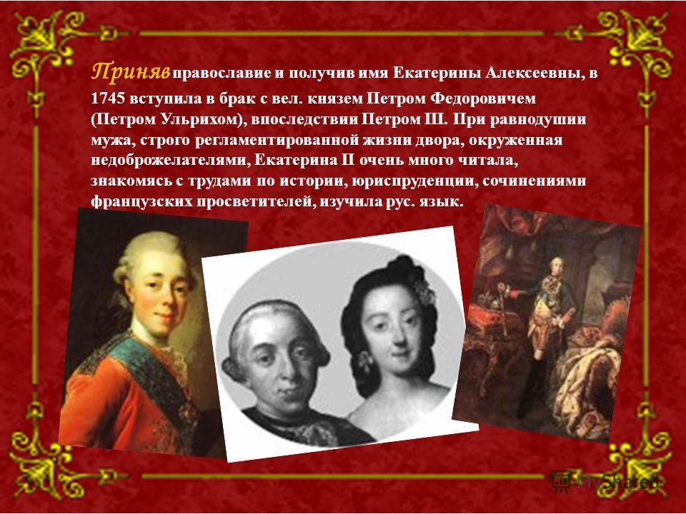 Приняв православие и получив имя Екатерины Алексеевны, в 1745 вступила в брак с вел. князем Петром Федоровичем (Петром Ульрихом), впоследствии Петром III. При равнодушии мужа, строго регламентированной жизни двора, окруженная недоброжелателями, Екате