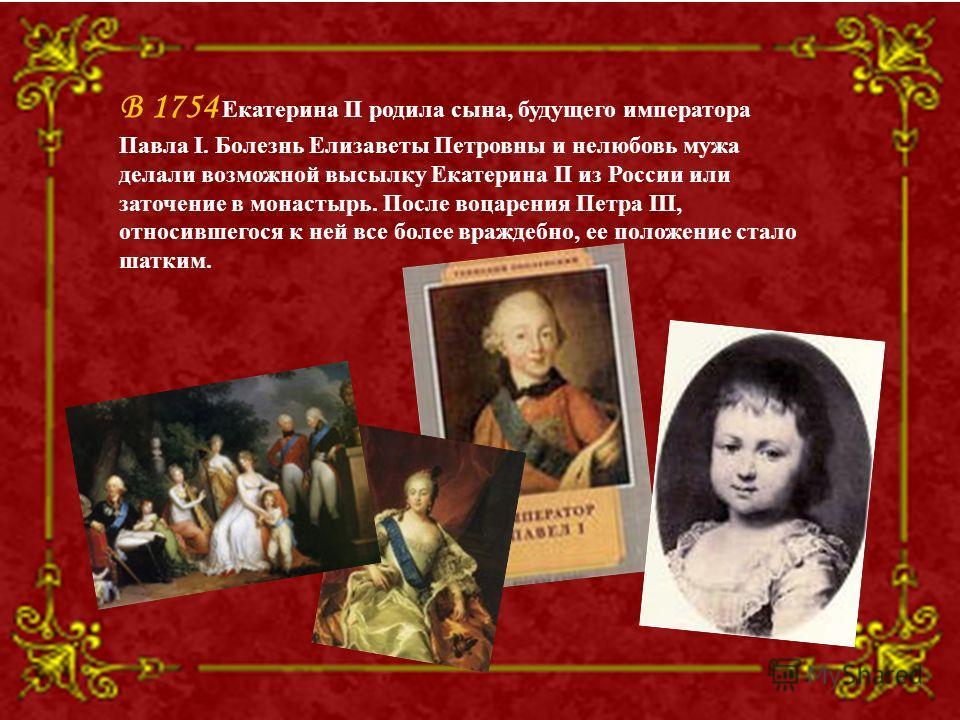 В 1754 Екатерина II родила сына, будущего императора Павла I. Болезнь Елизаветы Петровны и нелюбовь мужа делали возможной высылку Екатерина II из России или заточение в монастырь. После воцарения Петра III, относившегося к ней все более враждебно, ее