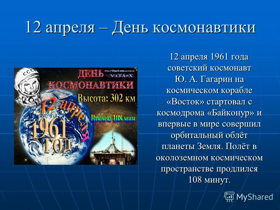 12 апреля – День космонавтики 12 апреля 1961 года советский космонавт Ю. А. Гагарин на космическом корабле «Восток» стартовал с космодрома «Байконур» и впервые в мире совершил орбитальный облёт планеты Земля. Полёт в околоземном космическом пространс