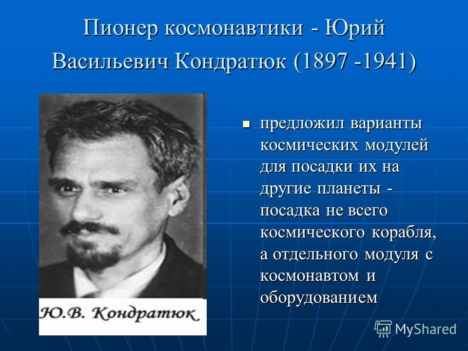 Пионер космонавтики - Юрий Васильевич Кондратюк (1897 -1941) предложил варианты космических модулей для посадки их на другие планеты - посадка не всего космического корабля, а отдельного модуля с космонавтом и оборудованием предложил варианты космиче