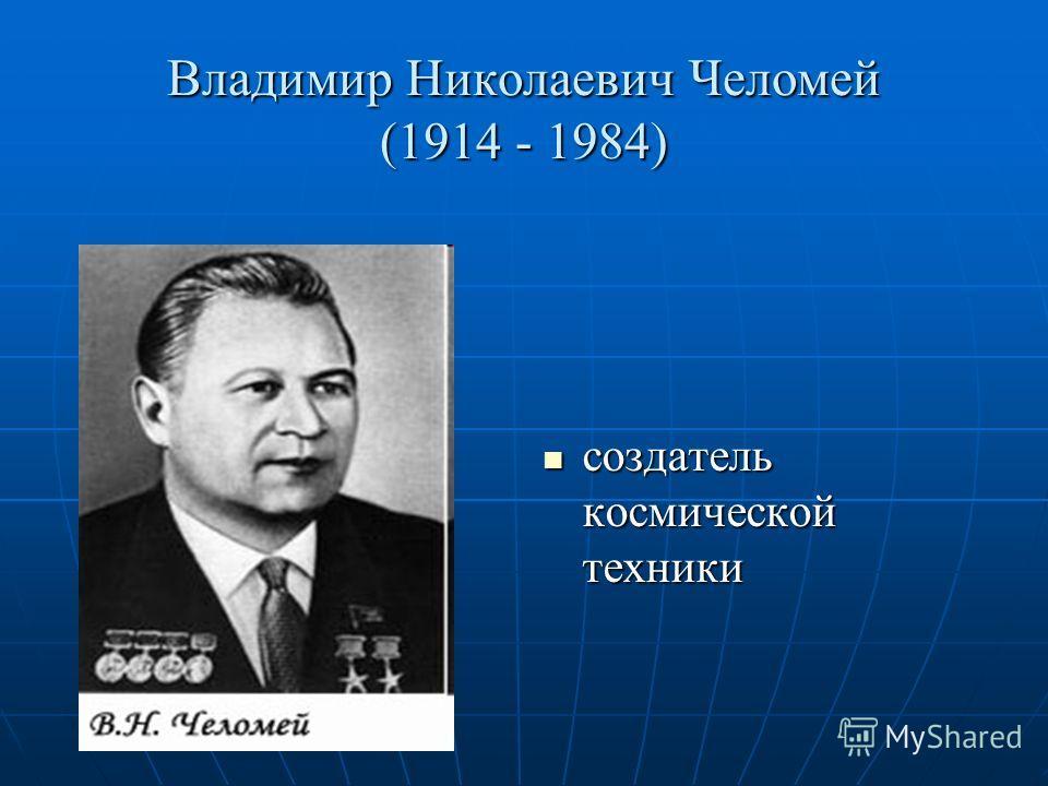 Владимир Николаевич Челомей (1914 - 1984) создатель космической техники создатель космической техники