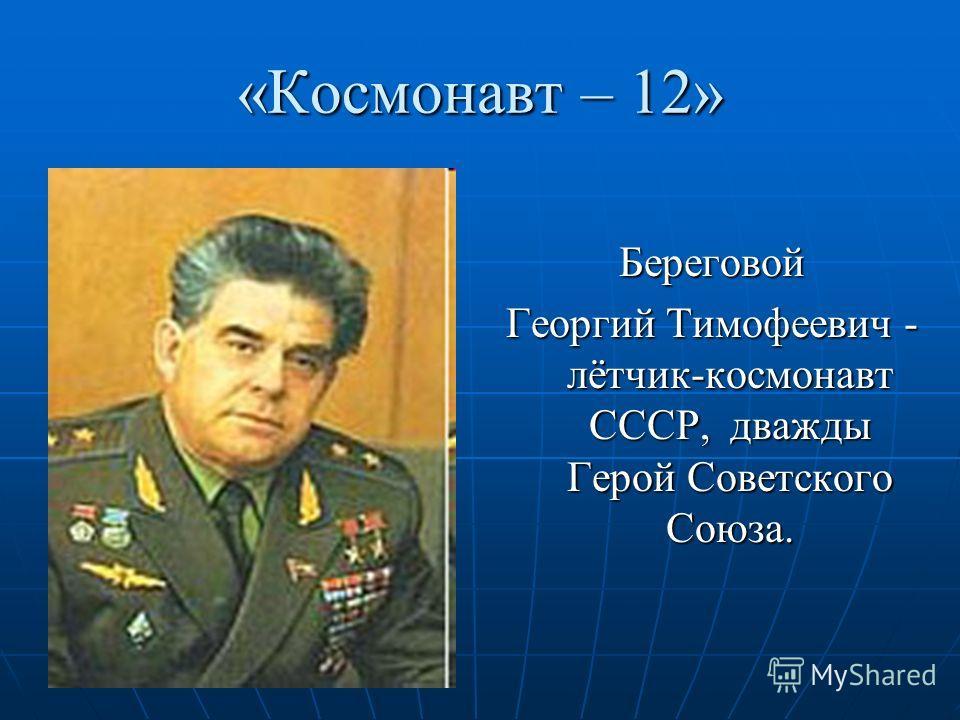 «Космонавт – 12» Береговой Георгий Тимофеевич - лётчик-космонавт СССР, дважды Герой Советского Союза.
