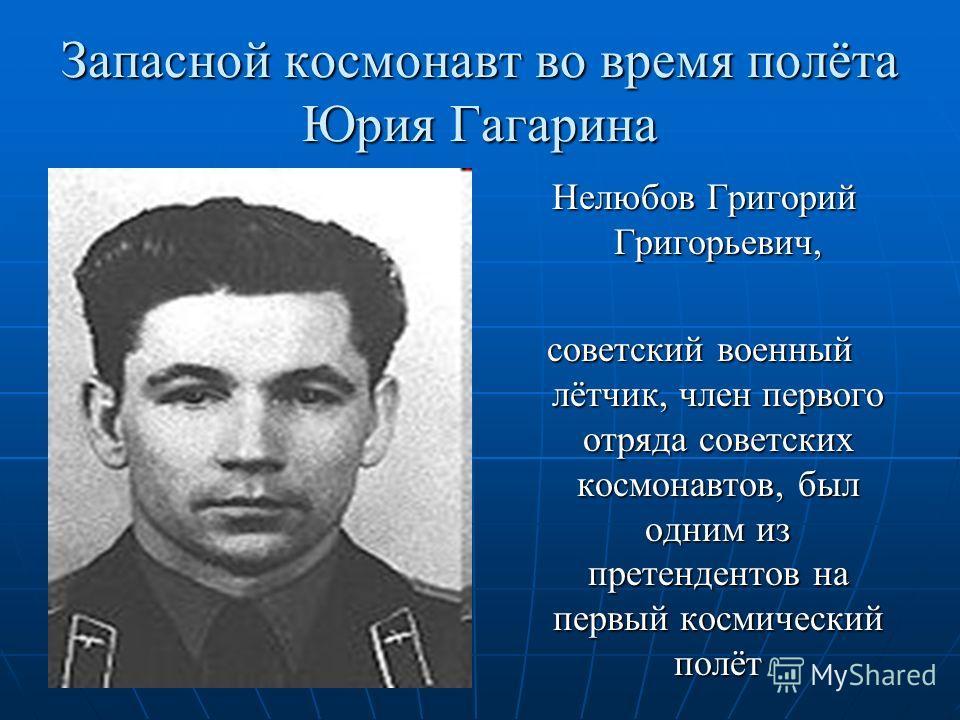Запасной космонавт во время полёта Юрия Гагарина Нелюбов Григорий Григорьевич, Нелюбов Григорий Григорьевич, советский военный лётчик, член первого отряда советских космонавтов, был одним из претендентов на первый космический полёт