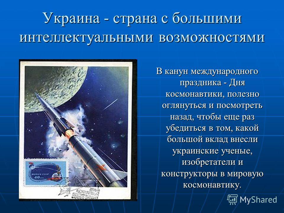 Украина - страна с большими интеллектуальными возможностями В канун международного праздника - Дня космонавтики, полезно оглянуться и посмотреть назад, чтобы еще раз убедиться в том, какой большой вклад внесли украинские ученые, изобретатели и констр