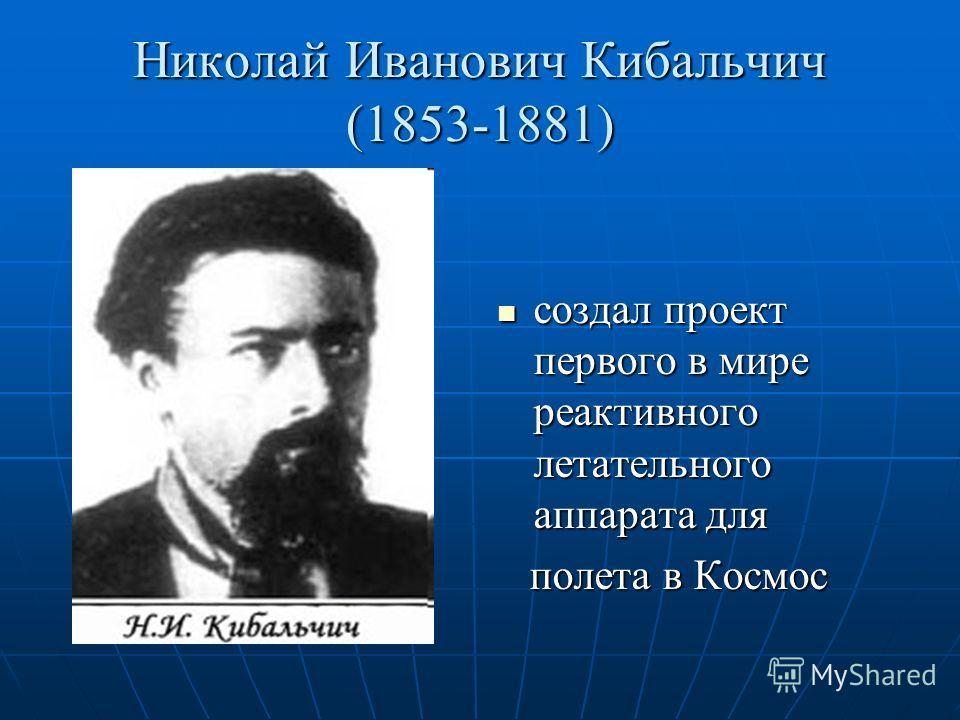 Николай Иванович Кибальчич (1853-1881) создал проект первого в мире реактивного летательного аппарата для создал проект первого в мире реактивного летательного аппарата для полета в Космос полета в Космос
