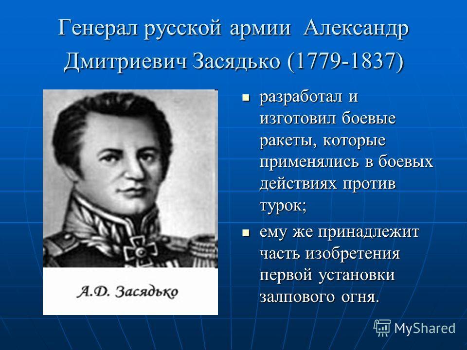 Генерал русской армии Александр Дмитриевич Засядько (1779-1837) разработал и изготовил боевые ракеты, которые применялись в боевых действиях против турок; разработал и изготовил боевые ракеты, которые применялись в боевых действиях против турок; ему