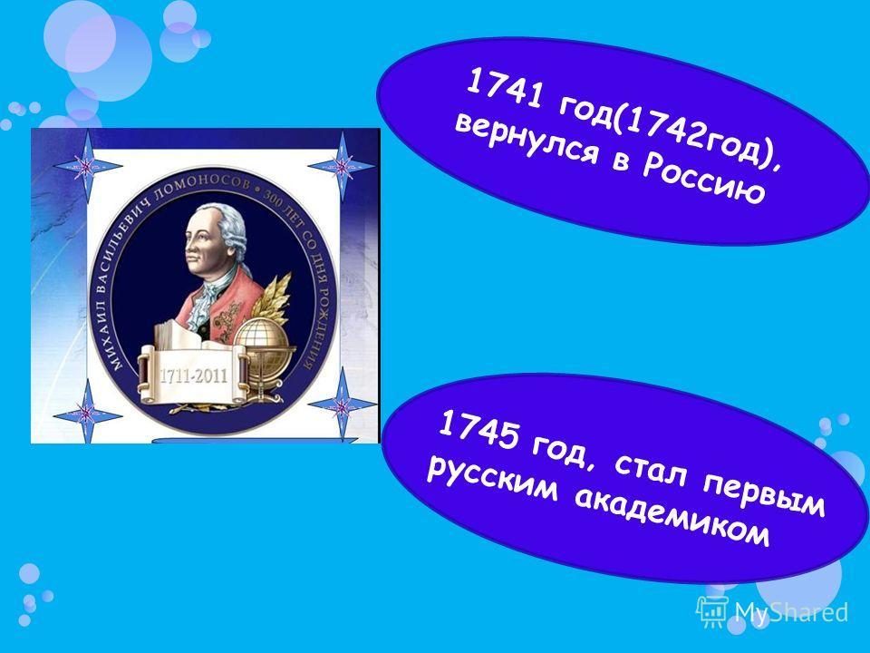 1745 год, стал первым русским академиком 1741 год(1742год), вернулся в Россию