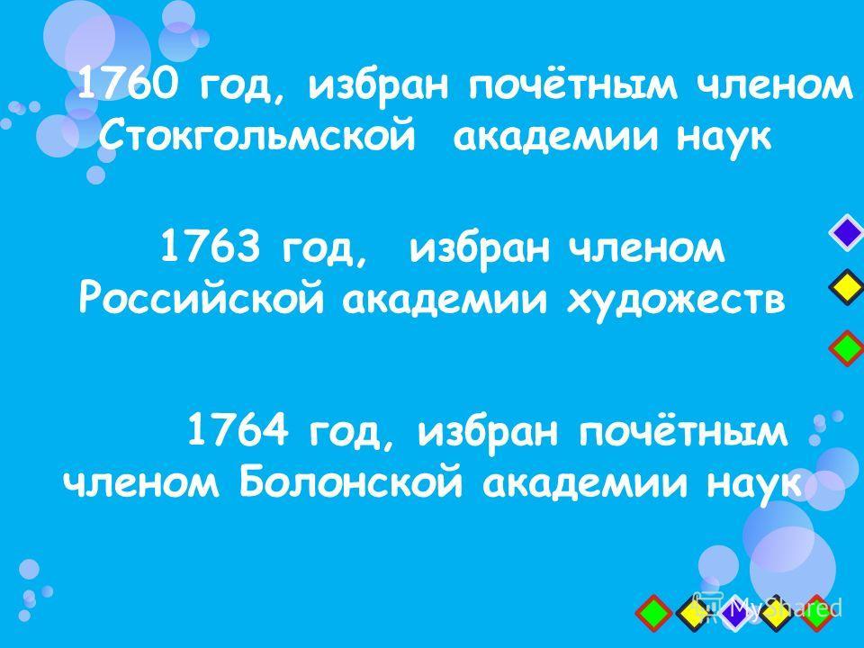 1763 год, избран членом Российской академии художеств 1760 год, избран почётным членом Стокгольмской академии наук 1764 год, избран почётным членом Болонской академии наук