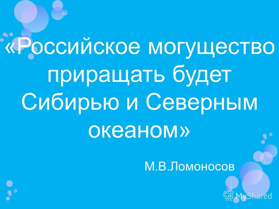 «Российское могущество приращать будет Сибирью и Северным океаном» М.В.Ломоносов