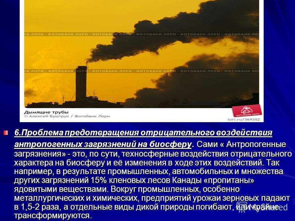 6.Проблема предотвращения отрицательного воздействия антропогенных загрязнений на биосферу. Сами « Антропогенные загрязнения» - это, по сути, техносферные воздействия отрицательного характера на биосферу и её изменения в ходе этих воздействий. Так на