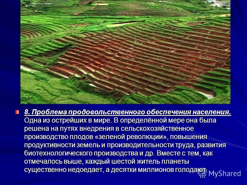 8. Проблема продовольственного обеспечения населения. Одна из острейших в мире. В определённой мере она была решена на путях внедрения в сельскохозяйственное производство плодов «зеленой революции», повышения продуктивности земель и производительност
