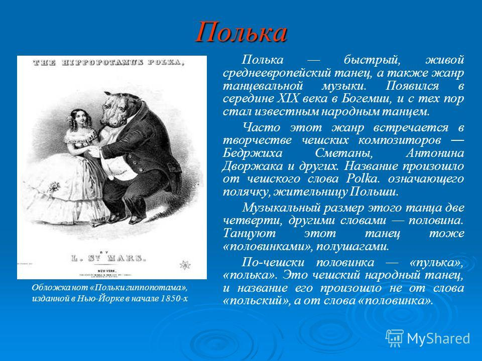 Полька Полька быстрый, живой среднеевропейский танец, а также жанр танцевальной музыки. Появился в середине XIX века в Богемии, и с тех пор стал известным народным танцем. Часто этот жанр встречается в творчестве чешских композиторов Бедржиха Сметаны