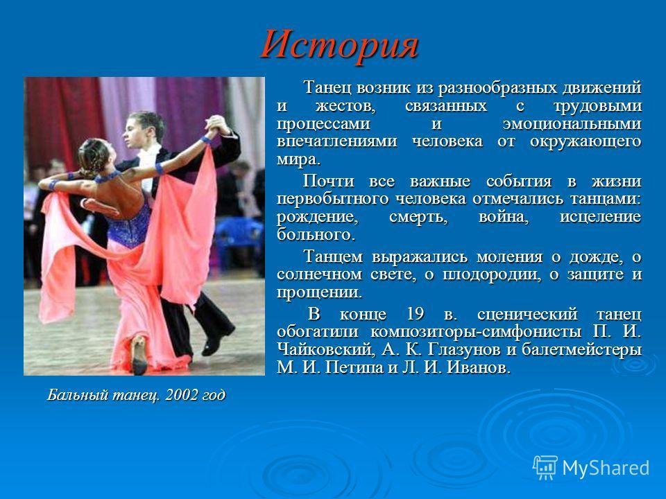 История Танец возник из разнообразных движений и жестов, связанных с трудовыми процессами и эмоциональными впечатлениями человека от окружающего мира. Почти все важные события в жизни первобытного человека отмечались танцами: рождение, смерть, война,