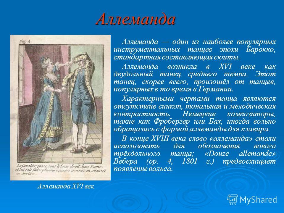 Аллеманда Аллеманда один из наиболее популярных инструментальных танцев эпохи Барокко, стандартная составляющая сюиты. Аллеманда возникла в XVI веке как двудольный танец среднего темпа. Этот танец, скорее всего, произошёл от танцев, популярных в то в