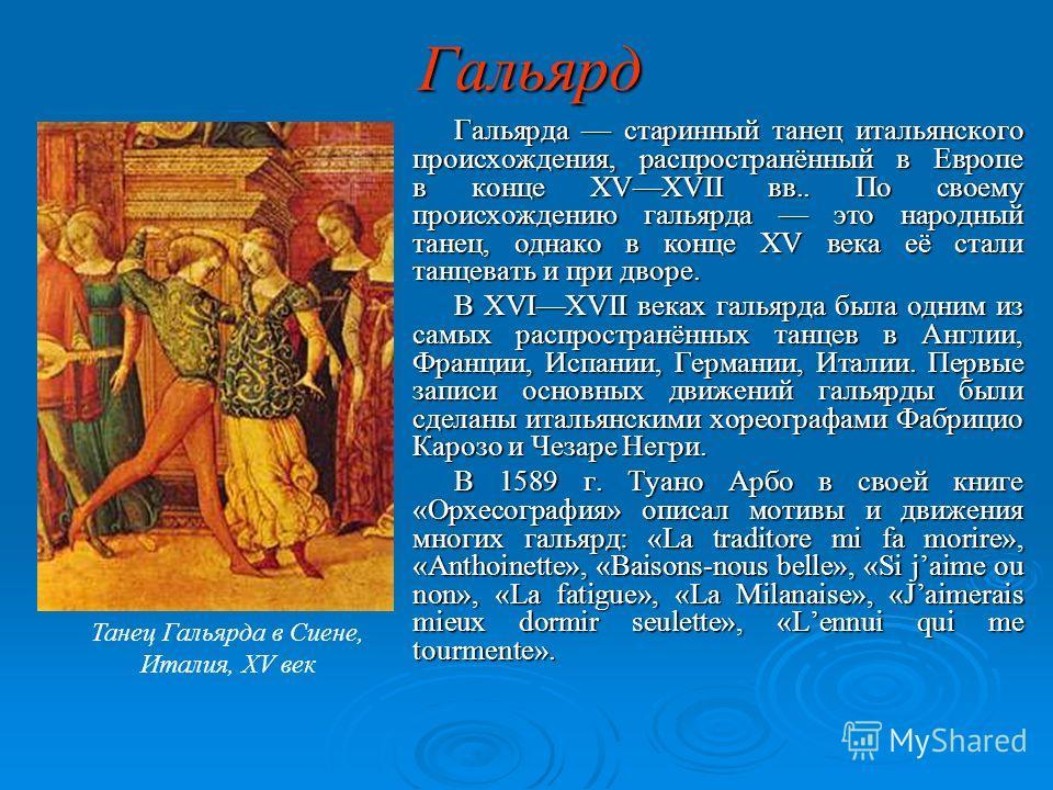 Гальярд Гальярда старинный танец итальянского происхождения, распространённый в Европе в конце XVXVII вв.. По своему происхождению гальярда это народный танец, однако в конце XV века её стали танцевать и при дворе. В XVIXVII веках гальярда была одним