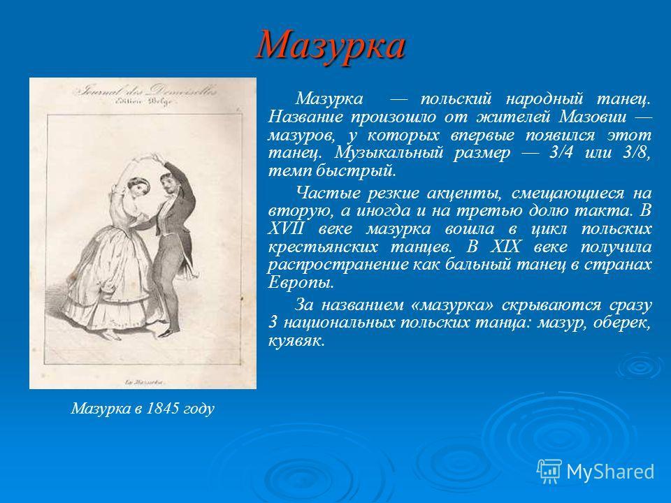 Мазурка Мазурка польский народный танец. Название произошло от жителей Мазовии мазуров, у которых впервые появился этот танец. Музыкальный размер 3/4 или 3/8, темп быстрый. Частые резкие акценты, смещающиеся на вторую, а иногда и на третью долю такта