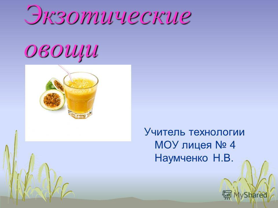Экзотические овощи Учитель технологии МОУ лицея 4 Наумченко Н.В.