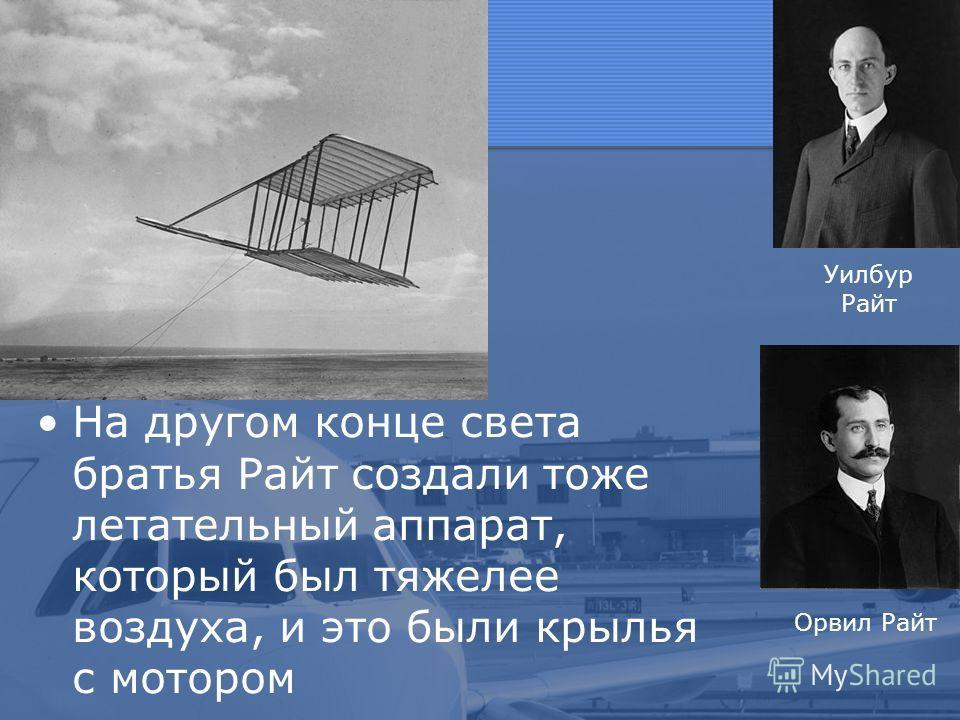На другом конце света братья Райт создали тоже летательный аппарат, который был тяжелее воздуха, и это были крылья с мотором Уилбур Райт Орвил Райт
