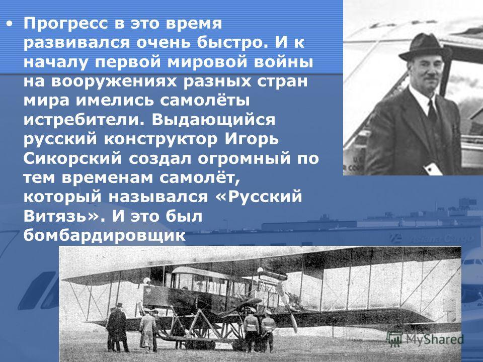 Прогресс в это время развивался очень быстро. И к началу первой мировой войны на вооружениях разных стран мира имелись самолёты истребители. Выдающийся русский конструктор Игорь Сикорский создал огромный по тем временам самолёт, который назывался «Ру