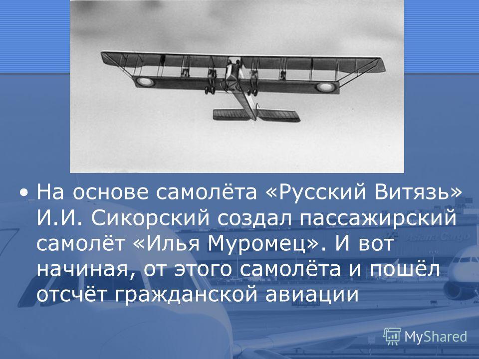 На основе самолёта «Русский Витязь» И.И. Сикорский создал пассажирский самолёт «Илья Муромец». И вот начиная, от этого самолёта и пошёл отсчёт гражданской авиации