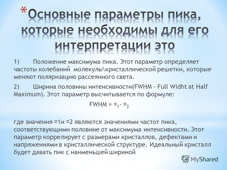 1)Положение максимума пика. Этот параметр определяет частоты колебаний молекулы\кристаллической решетки, которые меняют поляризацию рассеянного света. 2)Ширина половины интенсивности(FWHM – Full Widht at Half Maximum). Этот параметр высчитывается по