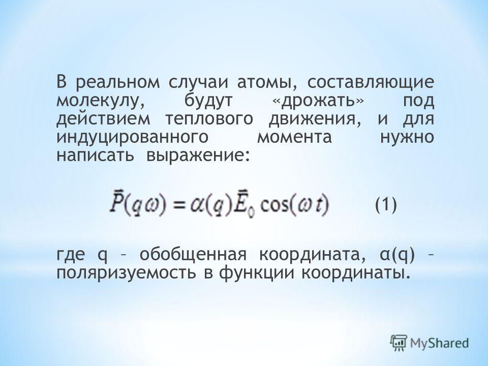 В реальном случаи атомы, составляющие молекулу, будут «дрожать» под действием теплового движения, и для индуцированного момента нужно написать выражение: (1) где q – обобщенная координата, α(q) – поляризуемость в функции координаты.