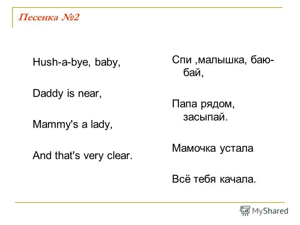 Песенка 2 Hush-a-bye, baby, Daddy is near, Mammy's a lady, And that's very clear. Спи,малышка, баю- бай, Папа рядом, засыпай. Мамочка устала Всё тебя качала.