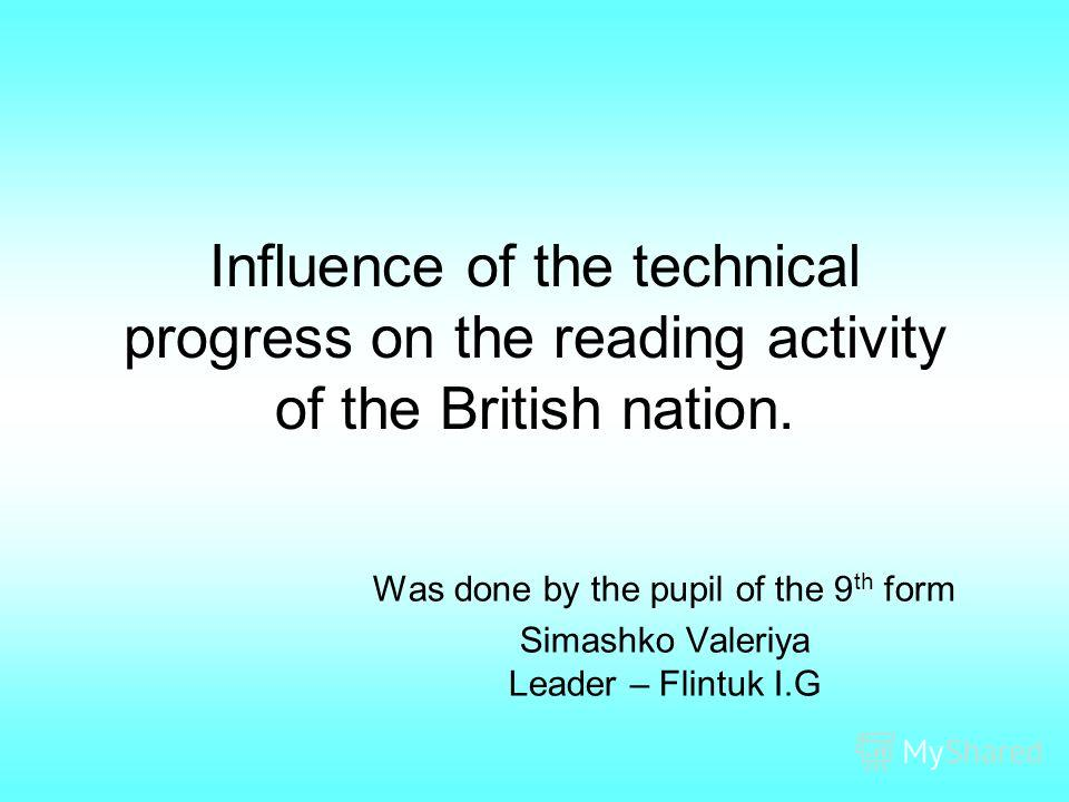 Influence of the technical progress on the reading activity of the British nation. Was done by the pupil of the 9 th form Simashko Valeriya Leader – Flintuk I.G