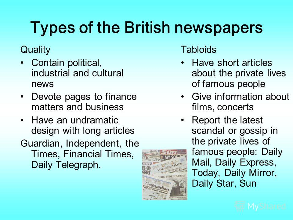 Types of the British newspapers Quality Contain political, industrial and cultural news Devote pages to finance matters and business Have an undramatic design with long articles Guardian, Independent, the Times, Financial Times, Daily Telegraph. Tabl